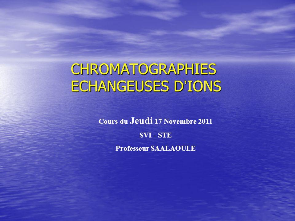 CHROMATOGRAPHIES ECHANGEUSES D IONS Cours du Jeudi 17 Novembre 2011 SVI - STE Professeur SAALAOUI.E