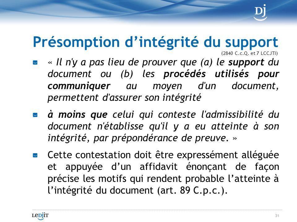 Présomption dintégrité du support « Il n y a pas lieu de prouver que (a) le support du document ou (b) les procédés utilisés pour communiquer au moyen d un document, permettent d assurer son intégrité à moins que celui qui conteste l admissibilité du document n établisse qu il y a eu atteinte à son intégrité, par prépondérance de preuve.