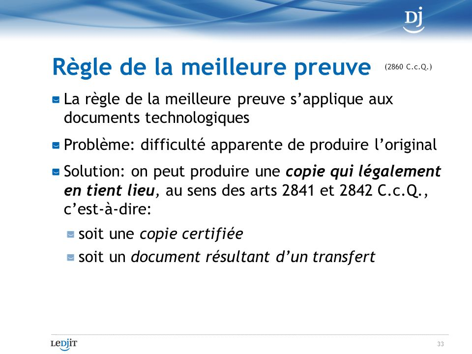 Règle de la meilleure preuve La règle de la meilleure preuve sapplique aux documents technologiques Problème: difficulté apparente de produire loriginal Solution: on peut produire une copie qui légalement en tient lieu, au sens des arts 2841 et 2842 C.c.Q., cest-à-dire: soit une copie certifiée soit un document résultant dun transfert 33 (2860 C.c.Q.)