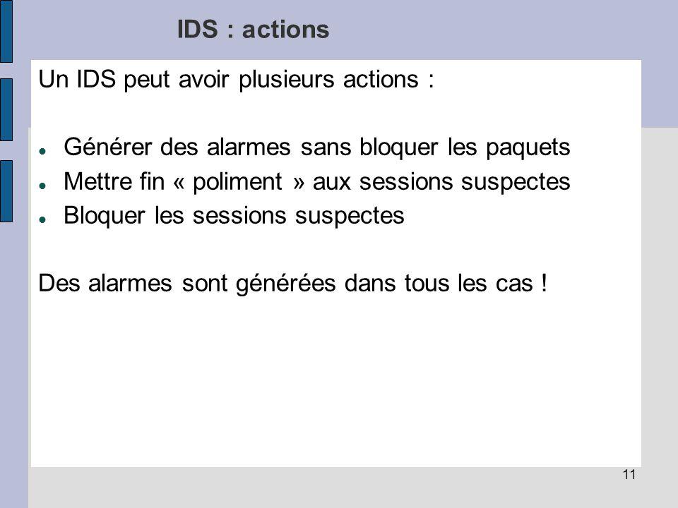 11 IDS : actions Un IDS peut avoir plusieurs actions : Générer des alarmes sans bloquer les paquets Mettre fin « poliment » aux sessions suspectes Bloquer les sessions suspectes Des alarmes sont générées dans tous les cas !