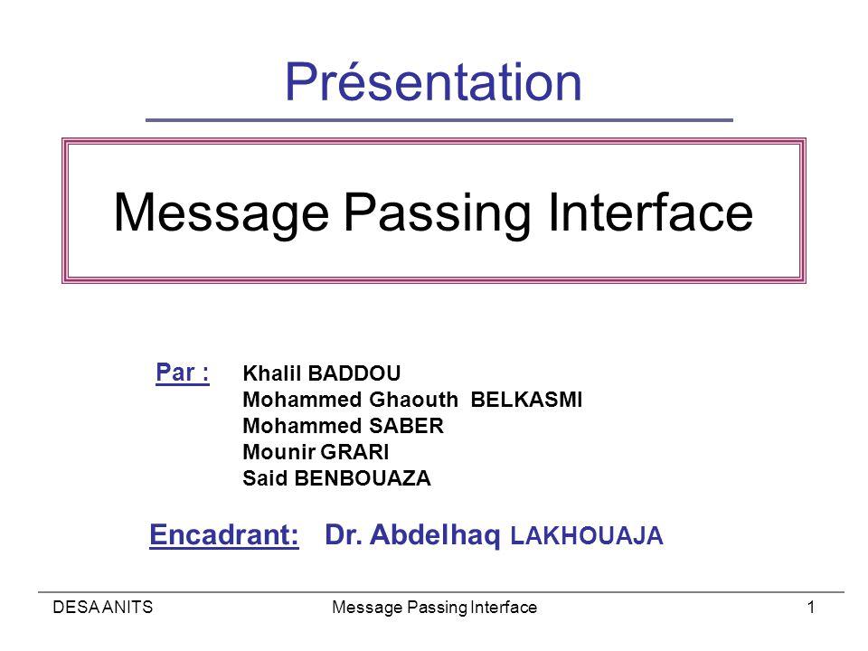 DESA ANITSMessage Passing Interface1 Présentation Par : Khalil BADDOU Mohammed Ghaouth BELKASMI Mohammed SABER Mounir GRARI Said BENBOUAZA Encadrant: Dr.