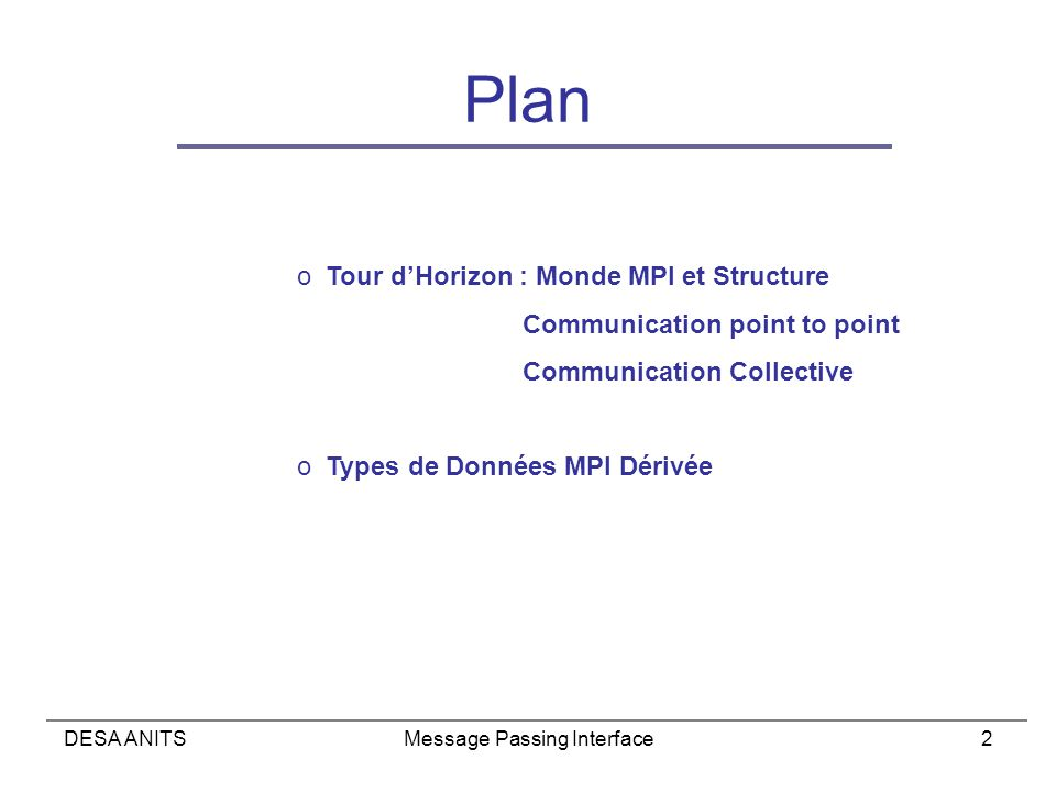 DESA ANITSMessage Passing Interface2 Plan o Tour dHorizon : Monde MPI et Structure Communication point to point Communication Collective o Types de Données MPI Dérivée