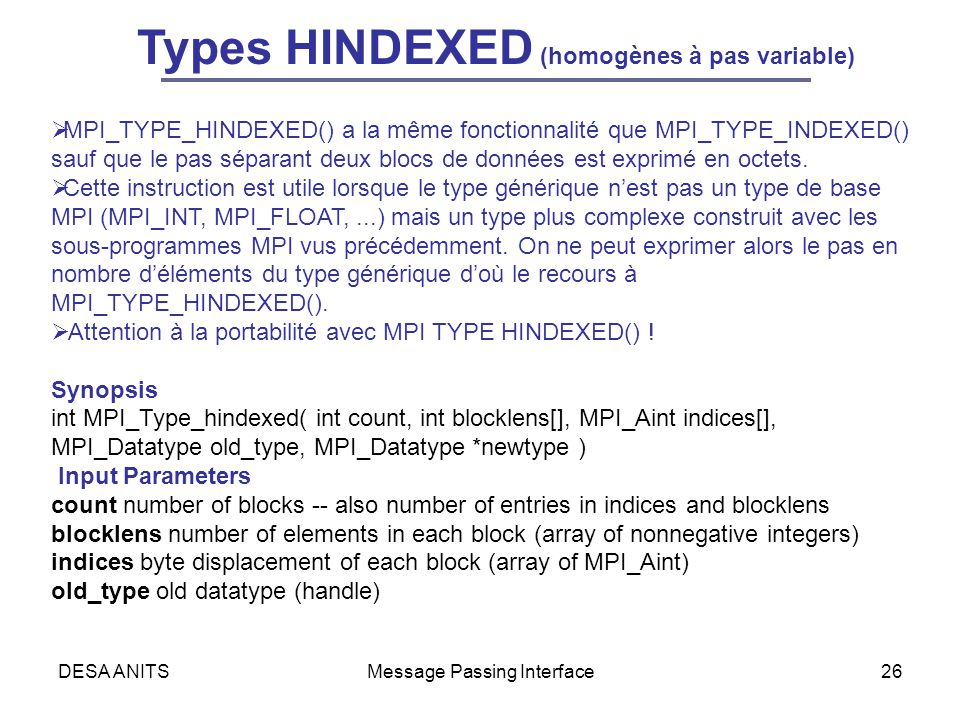 DESA ANITSMessage Passing Interface26 Types HINDEXED (homogènes à pas variable) MPI_TYPE_HINDEXED() a la même fonctionnalité que MPI_TYPE_INDEXED() sa