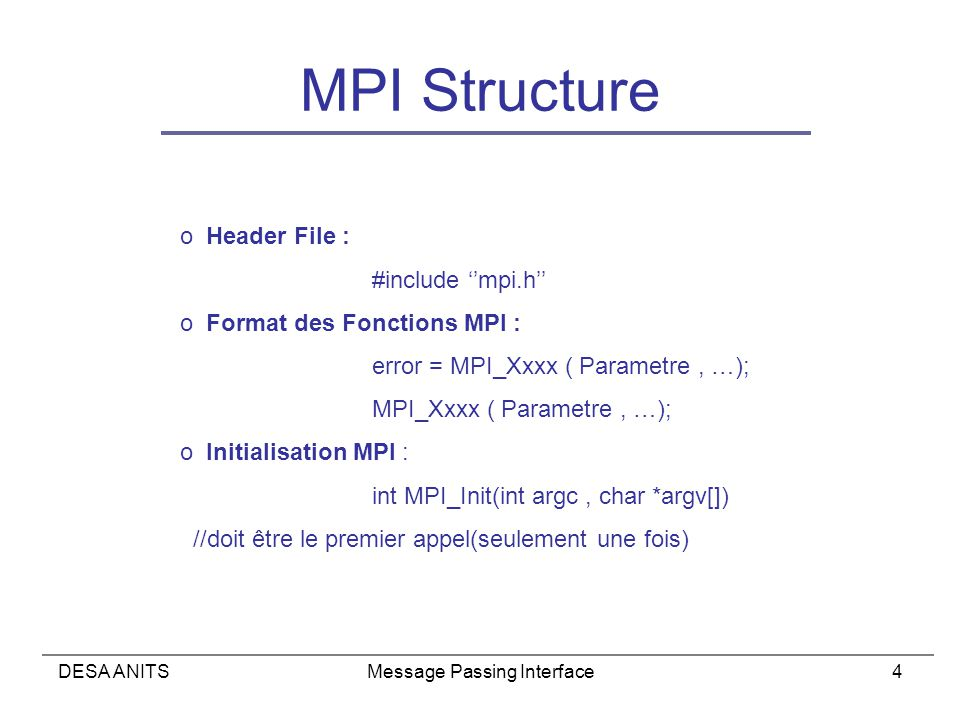 DESA ANITSMessage Passing Interface4 MPI Structure o Header File : #include mpi.h o Format des Fonctions MPI : error = MPI_Xxxx ( Parametre, …); MPI_X