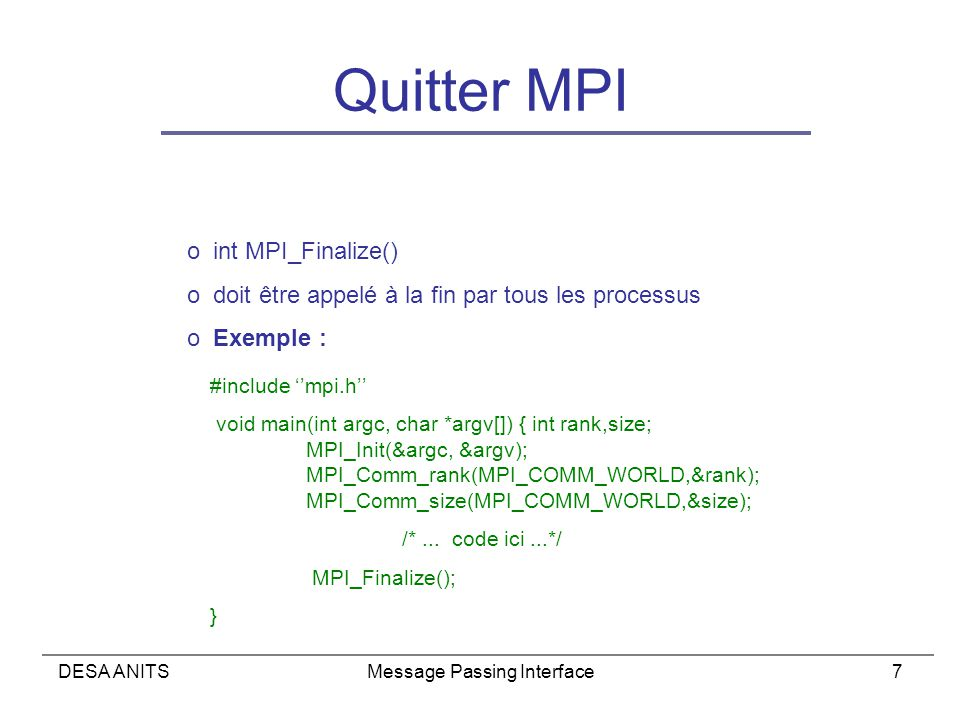 DESA ANITSMessage Passing Interface7 Quitter MPI o int MPI_Finalize() o doit être appelé à la fin par tous les processus o Exemple : #include mpi.h void main(int argc, char *argv[]) { int rank,size; MPI_Init(&argc, &argv); MPI_Comm_rank(MPI_COMM_WORLD,&rank); MPI_Comm_size(MPI_COMM_WORLD,&size); /*...