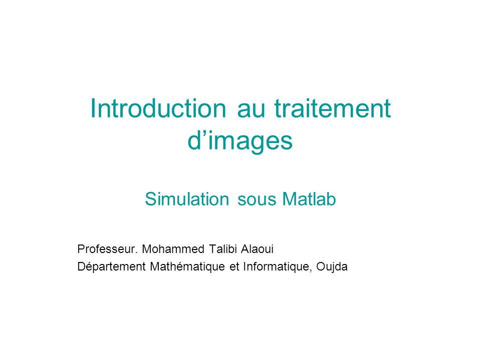 Introduction au traitement dimages Simulation sous Matlab Professeur. Mohammed Talibi Alaoui Département Mathématique et Informatique, Oujda