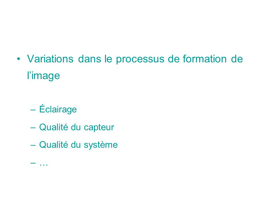 Variations dans le processus de formation de limage –Éclairage –Qualité du capteur –Qualité du système –…