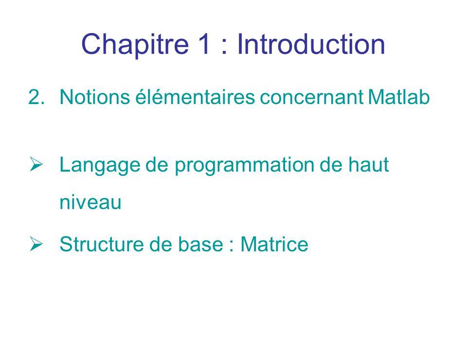 Chapitre 1 : Introduction 2.Notions élémentaires concernant Matlab Langage de programmation de haut niveau Structure de base : Matrice