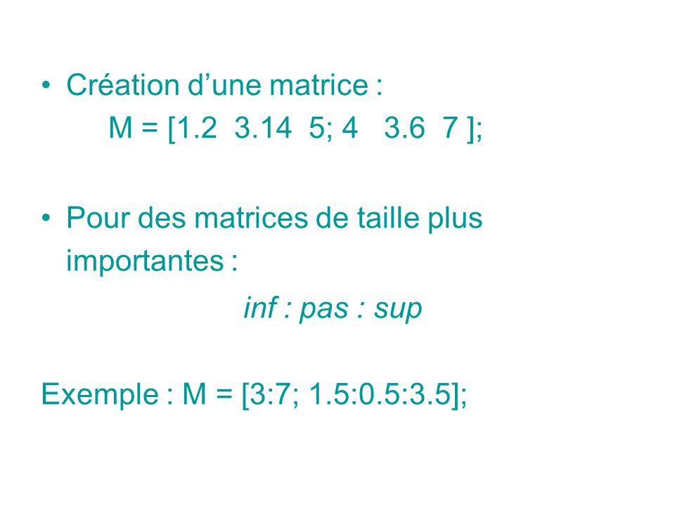 Création dune matrice : M = [1.2 3.14 5; 4 3.6 7 ]; Pour des matrices de taille plus importantes : inf : pas : sup Exemple : M = [3:7; 1.5:0.5:3.5];