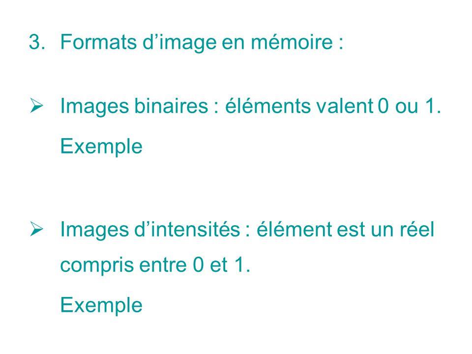 3.Formats dimage en mémoire : Images binaires : éléments valent 0 ou 1. Exemple Images dintensités : élément est un réel compris entre 0 et 1. Exemple