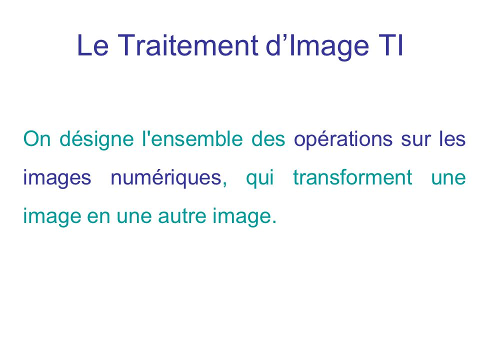 Le Traitement dImage TI On désigne l'ensemble des opérations sur les images numériques, qui transforment une image en une autre image.