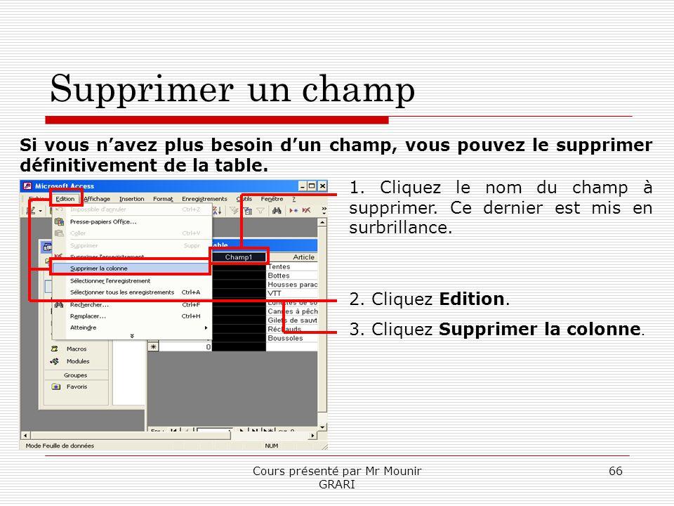 Cours présenté par Mr Mounir GRARI 66 Supprimer un champ Si vous navez plus besoin dun champ, vous pouvez le supprimer définitivement de la table. 1.