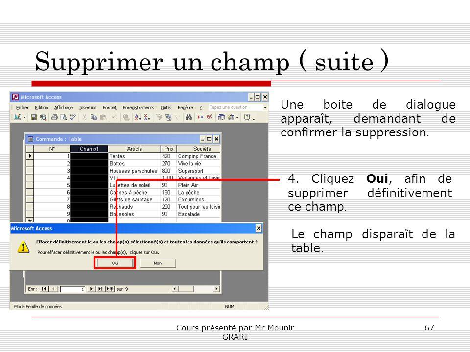 Cours présenté par Mr Mounir GRARI 67 Supprimer un champ ( suite ) Une boite de dialogue apparaît, demandant de confirmer la suppression. 4. Cliquez O