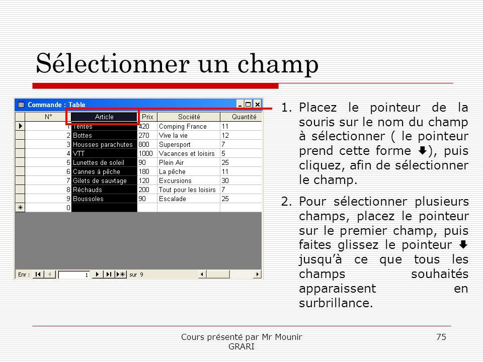 Cours présenté par Mr Mounir GRARI 75 Sélectionner un champ 1.Placez le pointeur de la souris sur le nom du champ à sélectionner ( le pointeur prend c