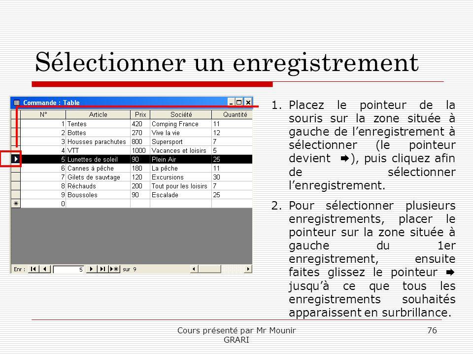 Cours présenté par Mr Mounir GRARI 76 Sélectionner un enregistrement 1.Placez le pointeur de la souris sur la zone située à gauche de lenregistrement