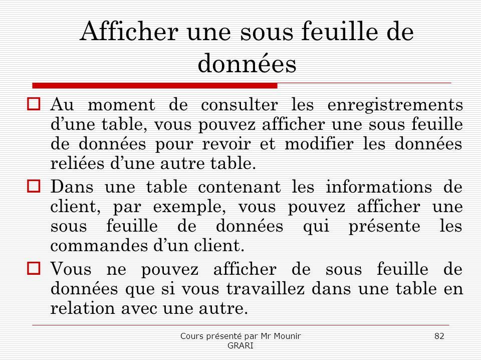Cours présenté par Mr Mounir GRARI 82 Afficher une sous feuille de données Au moment de consulter les enregistrements dune table, vous pouvez afficher