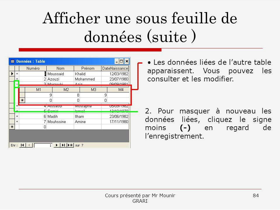 Cours présenté par Mr Mounir GRARI 84 Afficher une sous feuille de données (suite ) Les données liées de lautre table apparaissent. Vous pouvez les co
