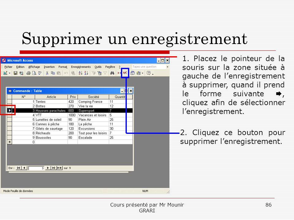 Cours présenté par Mr Mounir GRARI 86 Supprimer un enregistrement 1. Placez le pointeur de la souris sur la zone située à gauche de lenregistrement à