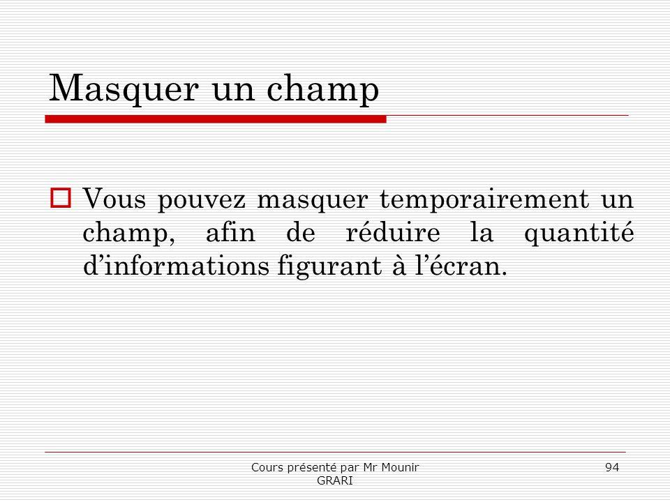Cours présenté par Mr Mounir GRARI 94 Masquer un champ Vous pouvez masquer temporairement un champ, afin de réduire la quantité dinformations figurant