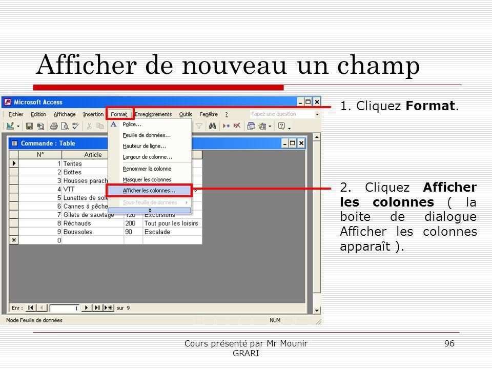 Cours présenté par Mr Mounir GRARI 96 Afficher de nouveau un champ 1. Cliquez Format. 2. Cliquez Afficher les colonnes ( la boite de dialogue Afficher