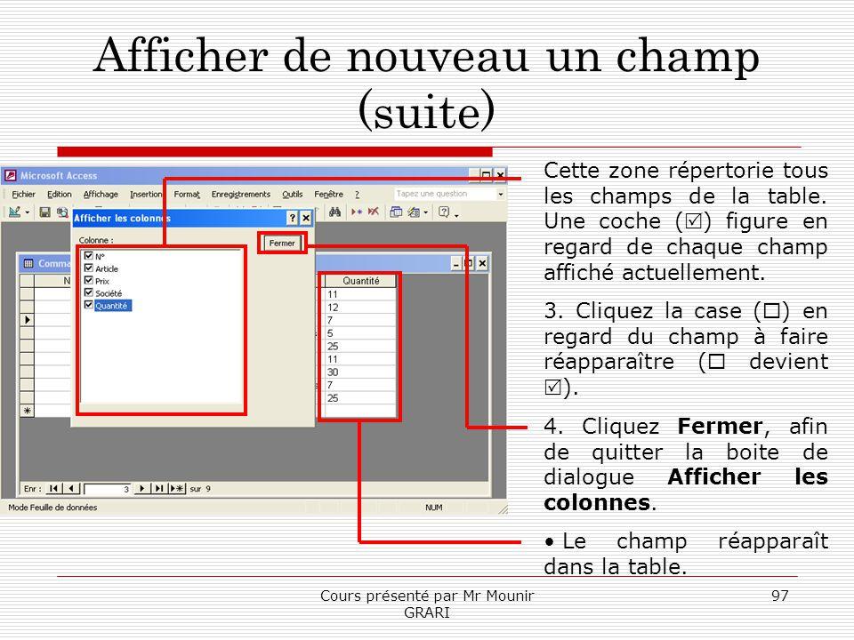 Cours présenté par Mr Mounir GRARI 97 Afficher de nouveau un champ (suite) Cette zone répertorie tous les champs de la table. Une coche ( ) figure en