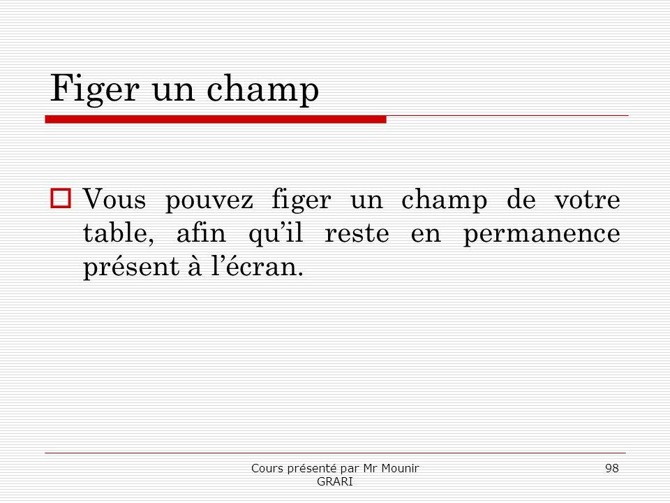 Cours présenté par Mr Mounir GRARI 98 Figer un champ Vous pouvez figer un champ de votre table, afin quil reste en permanence présent à lécran.