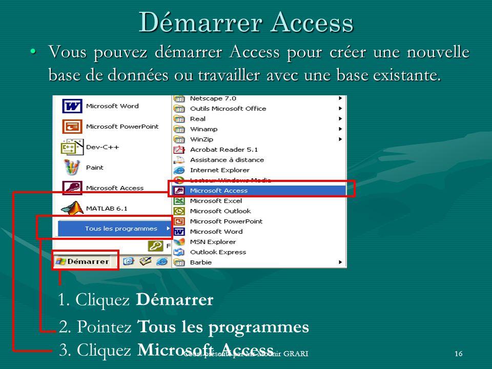 Cours présenté par Mr Mounir GRARI16 Démarrer Access Vous pouvez démarrer Access pour créer une nouvelle base de données ou travailler avec une base e