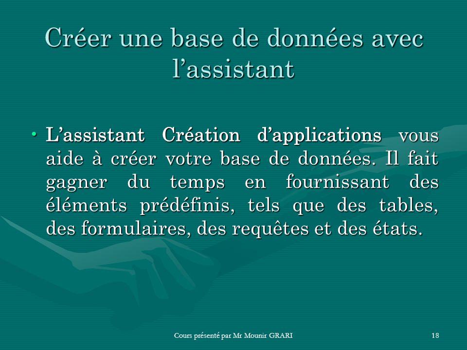 Cours présenté par Mr Mounir GRARI18 Créer une base de données avec lassistant Lassistant Création dapplications vous aide à créer votre base de donné