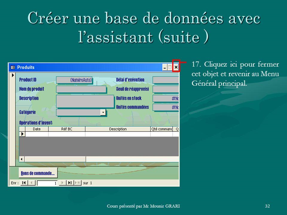 Cours présenté par Mr Mounir GRARI32 Créer une base de données avec lassistant (suite ) 17. Cliquez ici pour fermer cet objet et revenir au Menu Génér