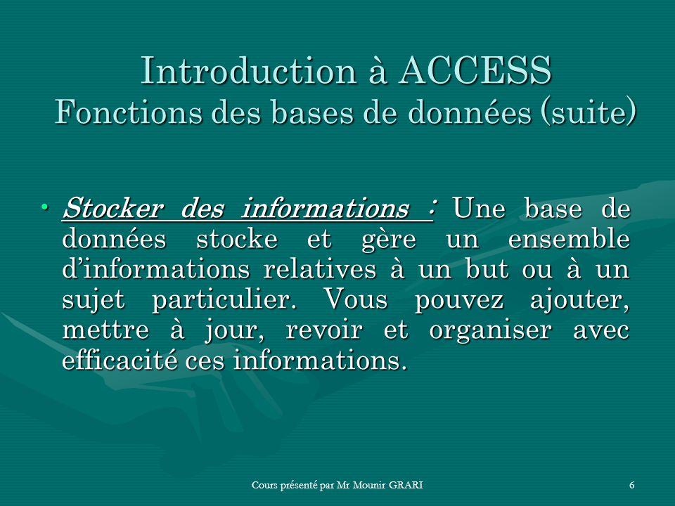 Cours présenté par Mr Mounir GRARI6 Introduction à ACCESS Fonctions des bases de données (suite) Stocker des informations : Une base de données stocke