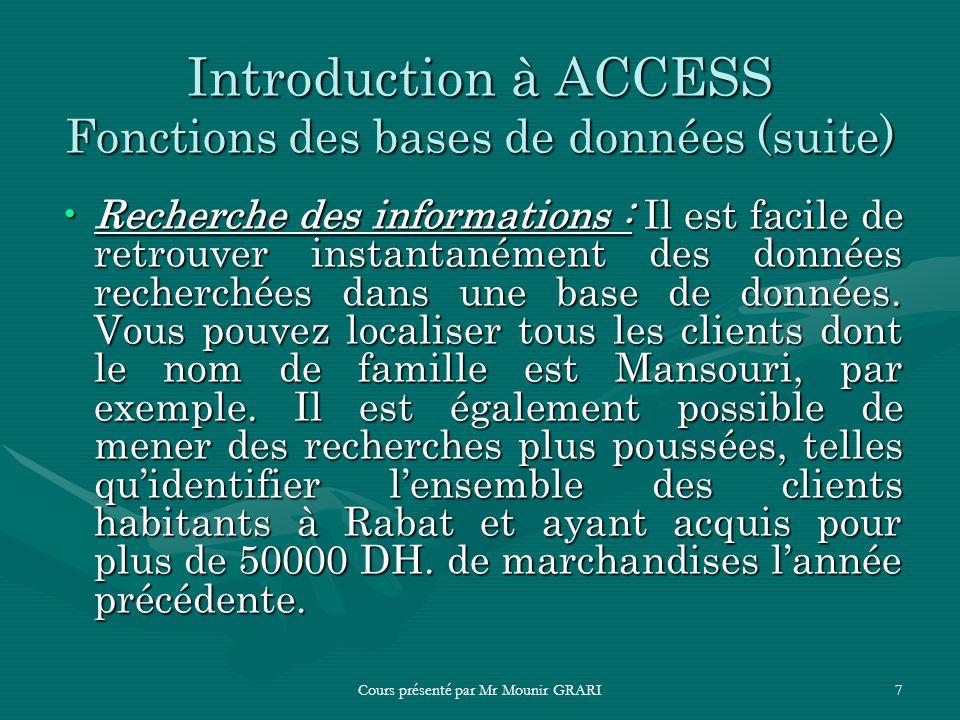 Cours présenté par Mr Mounir GRARI7 Introduction à ACCESS Fonctions des bases de données (suite) Recherche des informations : Il est facile de retrouv