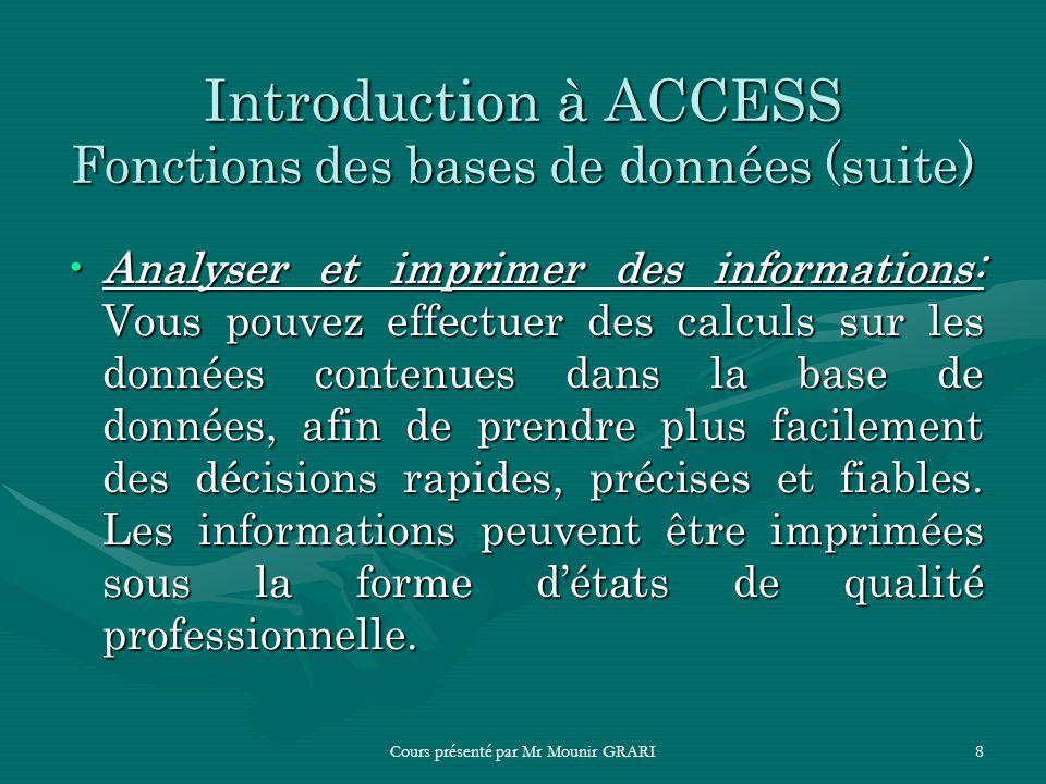 Cours présenté par Mr Mounir GRARI8 Introduction à ACCESS Fonctions des bases de données (suite) Analyser et imprimer des informations: Vous pouvez ef