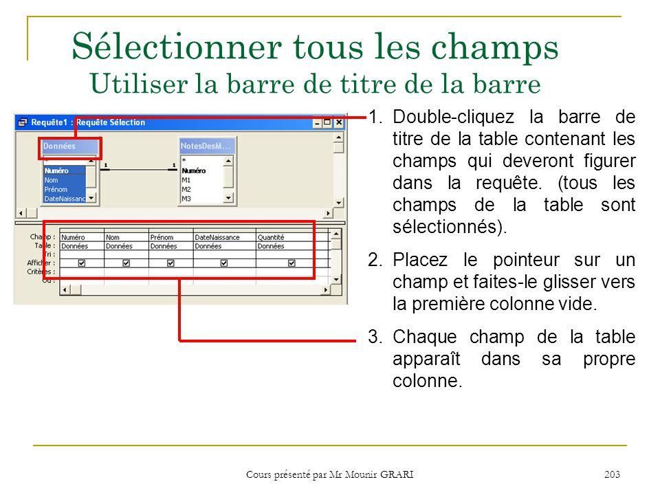 Cours présenté par Mr Mounir GRARI 204 Sélectionner tous les champs Utiliser lastérisque 1.Double-cliquez lastérisque (*) dans la table contenant les champs à inclure dans la requête.