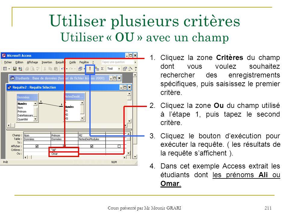 Cours présenté par Mr Mounir GRARI 212 Utiliser plusieurs critères Utiliser « OU » avec deux champs 1.Cliquez la zone Critères du champ dont vous voulez souhaitez rechercher des enregistrements spécifiques, puis saisissez le premier critère.