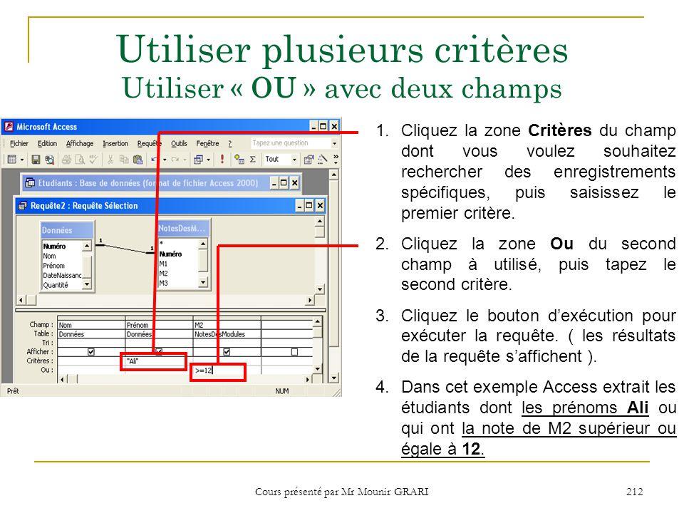 Cours présenté par Mr Mounir GRARI 213 Utiliser plusieurs critères Utiliser « ET » avec un champ 1.Cliquez la zone Critères du champ dont vous voulez souhaitez rechercher des enregistrements spécifiques, 2.Saisissez le premier critère.