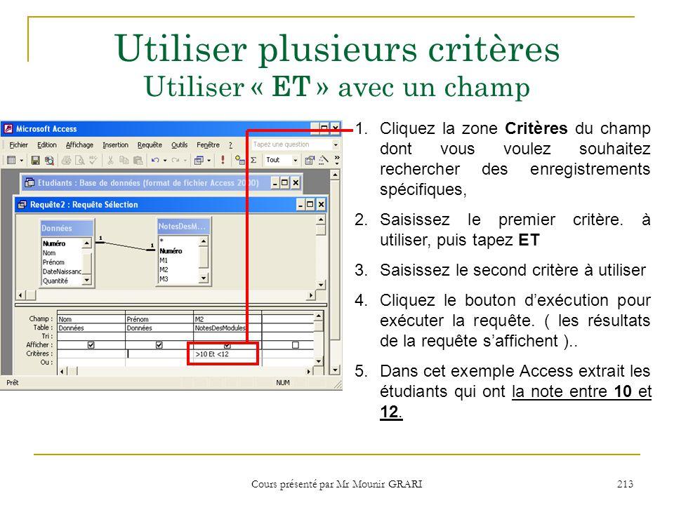 Cours présenté par Mr Mounir GRARI 214 Utiliser plusieurs critères Utiliser « ET » avec deux champs 1.Cliquez la zone Critères du champ dont vous voulez souhaitez rechercher des enregistrements spécifiques, puis saisissez le premier critère.