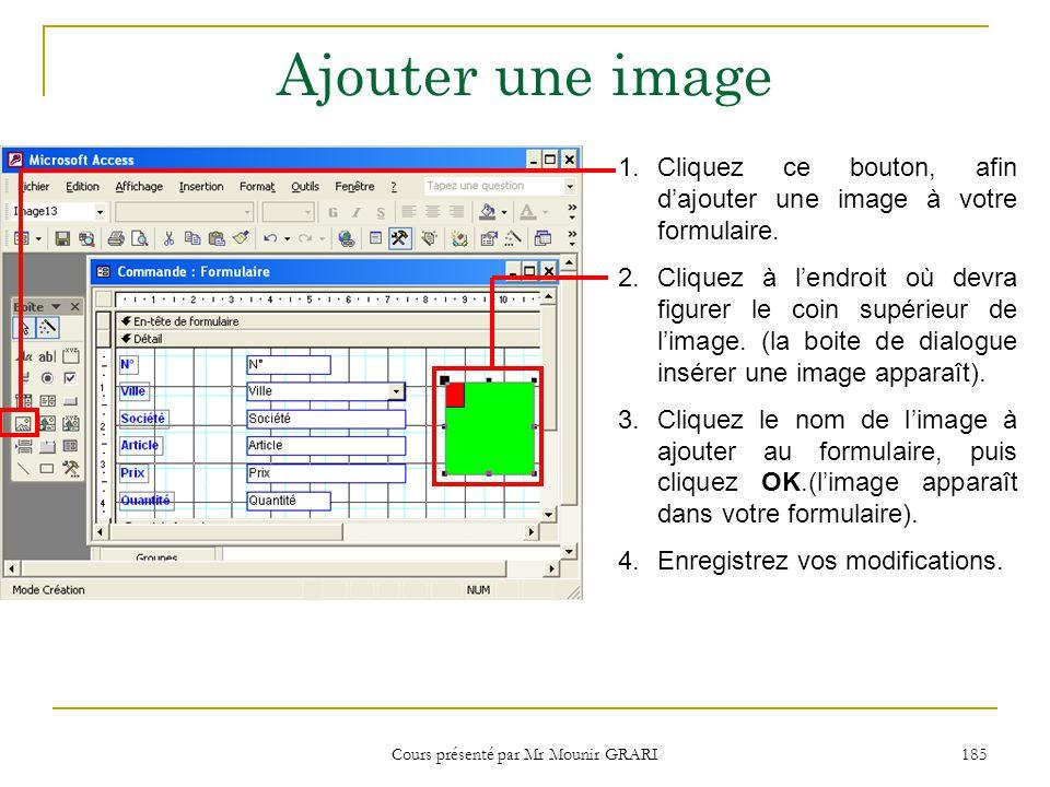 Cours présenté par Mr Mounir GRARI 185 Ajouter une image 1.Cliquez ce bouton, afin dajouter une image à votre formulaire.