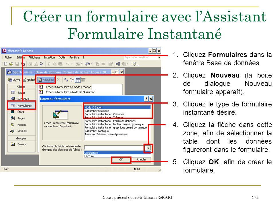 Cours présenté par Mr Mounir GRARI 173 Créer un formulaire avec lAssistant Formulaire Instantané 1.Cliquez Formulaires dans la fenêtre Base de données.