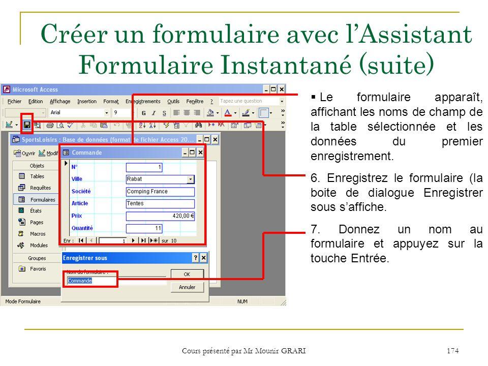 Cours présenté par Mr Mounir GRARI 174 Créer un formulaire avec lAssistant Formulaire Instantané (suite) Le formulaire apparaît, affichant les noms de champ de la table sélectionnée et les données du premier enregistrement.