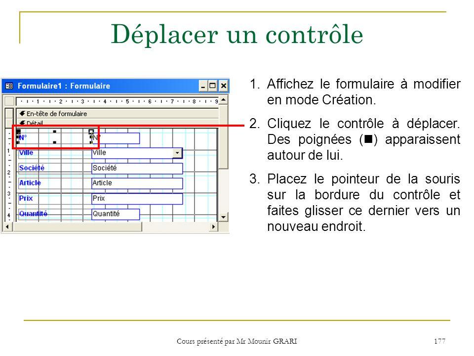 Cours présenté par Mr Mounir GRARI 177 Déplacer un contrôle 1.Affichez le formulaire à modifier en mode Création.