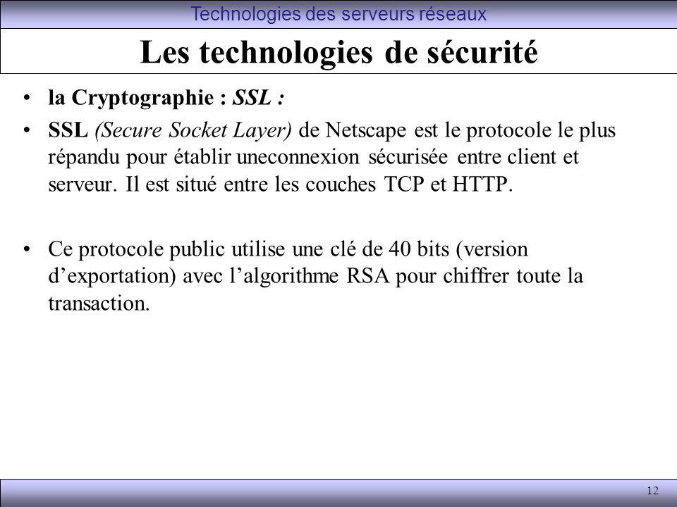 12 Les technologies de sécurité la Cryptographie : SSL : SSL (Secure Socket Layer) de Netscape est le protocole le plus répandu pour établir uneconnexion sécurisée entre client et serveur.