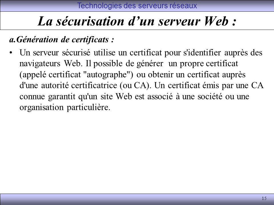 15 La sécurisation dun serveur Web : a.Génération de certificats : Un serveur sécurisé utilise un certificat pour s identifier auprès des navigateurs Web.