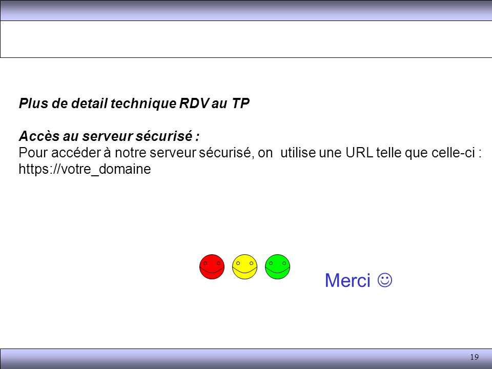 19 Merci Plus de detail technique RDV au TP Accès au serveur sécurisé : Pour accéder à notre serveur sécurisé, on utilise une URL telle que celle-ci : https://votre_domaine