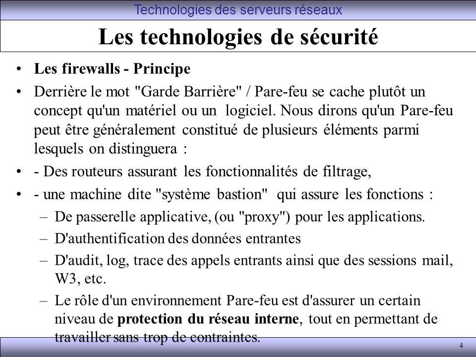 4 Les technologies de sécurité Les firewalls - Principe Derrière le mot Garde Barrière / Pare-feu se cache plutôt un concept qu un matériel ou un logiciel.