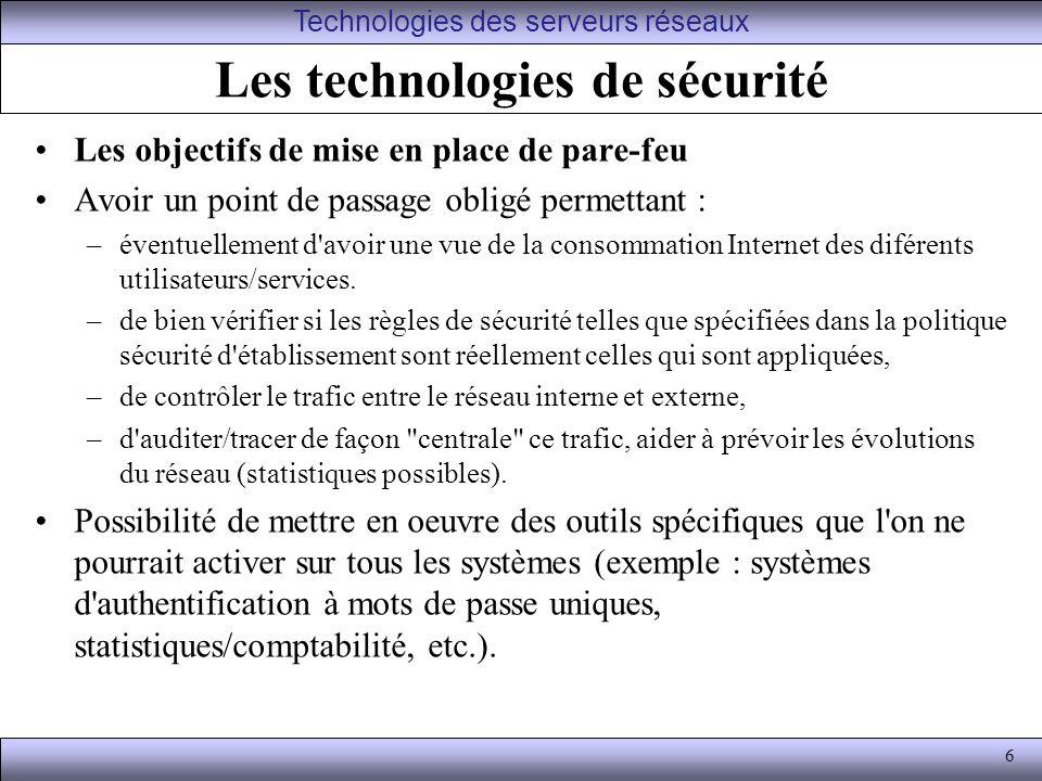 6 Les technologies de sécurité Les objectifs de mise en place de pare-feu Avoir un point de passage obligé permettant : –éventuellement d avoir une vue de la consommation Internet des diférents utilisateurs/services.