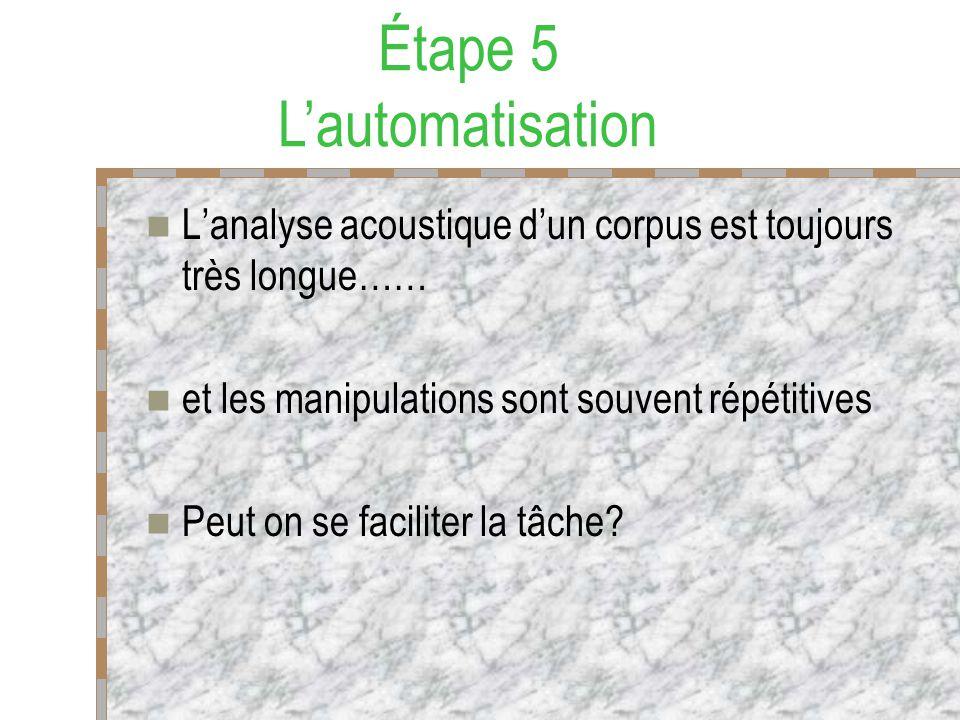 Lanalyse acoustique dun corpus est toujours très longue…… et les manipulations sont souvent répétitives Peut on se faciliter la tâche? Étape 5 Lautoma