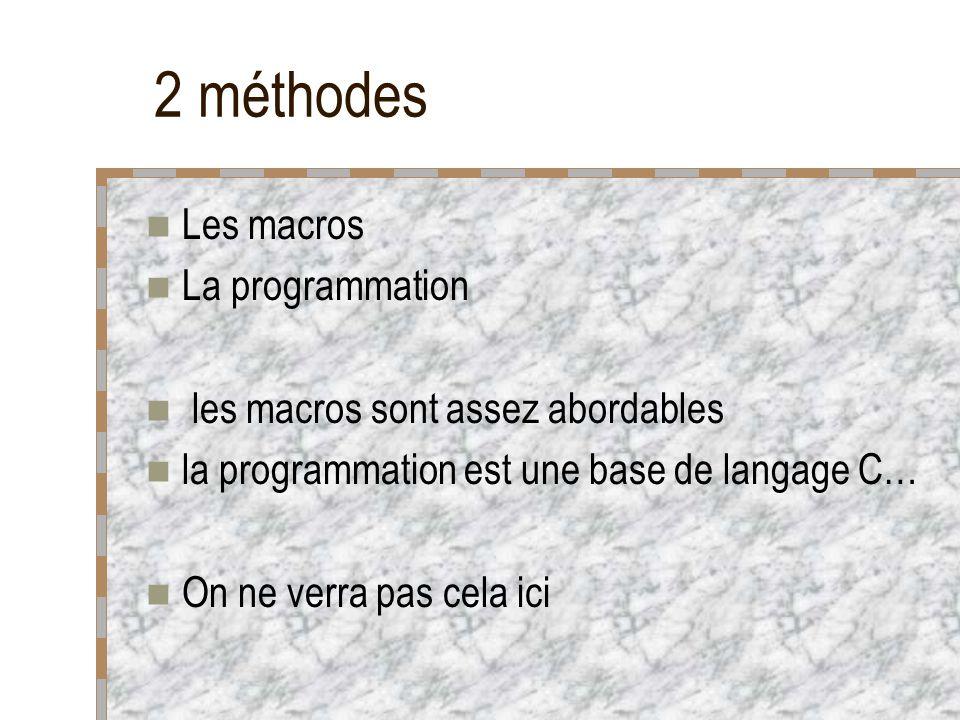 2 méthodes Les macros La programmation les macros sont assez abordables la programmation est une base de langage C… On ne verra pas cela ici