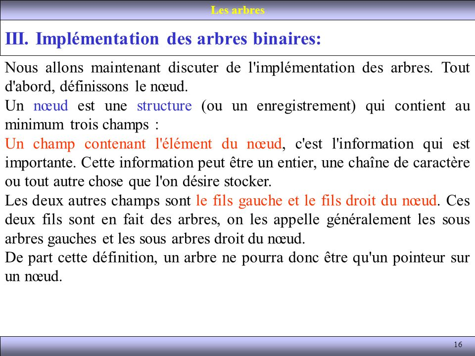 16 III. Implémentation des arbres binaires: Les arbres Nous allons maintenant discuter de l'implémentation des arbres. Tout d'abord, définissons le nœ