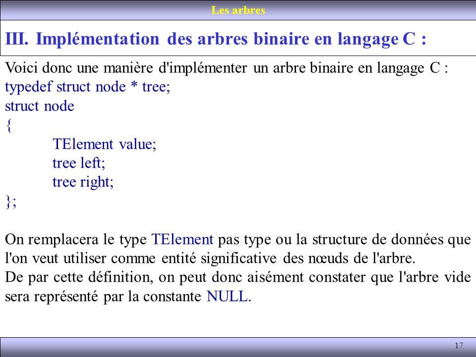17 III. Implémentation des arbres binaire en langage C : Les arbres Voici donc une manière d'implémenter un arbre binaire en langage C : typedef struc