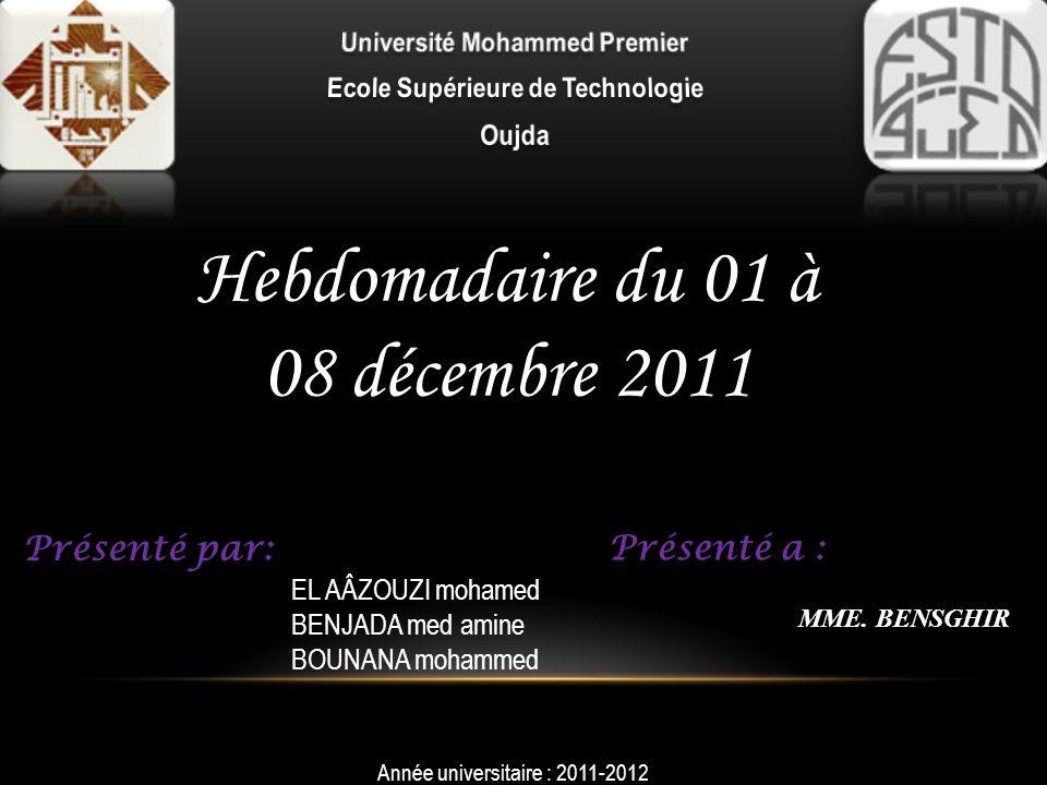 Hebdomadaire du 01 à 08 décembre 2011 Présenté par: EL AÂZOUZI mohamed BENJADA med amine BOUNANA mohammed Année universitaire : 2011-2012 Présenté a :